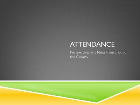 ATTENDANCE Perspectives and Ideas from around the County.