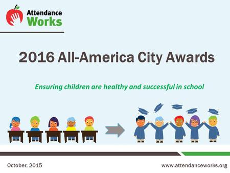 Www.attendanceworks.org 2016 All-America City Awards October, 2015 Ensuring children are healthy and successful in school.