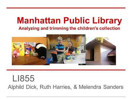 Manhattan Public Library Analyzing and trimming the children's collection LI855 Alphild Dick, Ruth Harries, & Melendra Sanders.