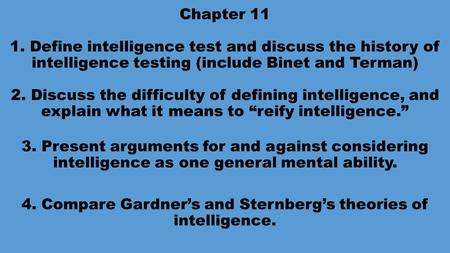Chapter 11 1. Define intelligence test and discuss the history of intelligence testing (include Binet and Terman) 2. Discuss the difficulty of defining.