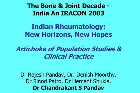 The Bone & Joint Decade - India An IRACON 2003 Indian Rheumatology: New Horizons, New Hopes Artichoke of Population Studies & Clinical Practice Dr Rajesh.
