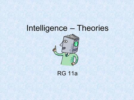 Intelligence – Theories RG 11a. Intelligence Do we have an inborn general mental capacity (intelligence) and can we quantify this capacity as a meaningful.