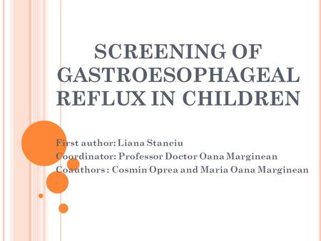 SCREENING OF GASTROESOPHAGEAL REFLUX IN CHILDREN First author: Liana Stanciu Coordinator: Professor Doctor Oana Marginean Coauthors : Cosmin Oprea and.