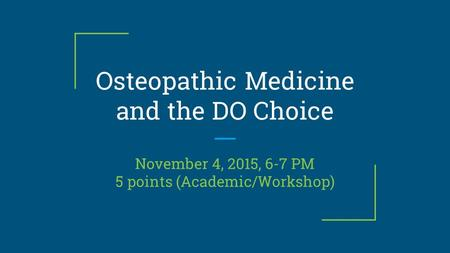 Osteopathic Medicine and the DO Choice November 4, 2015, 6-7 PM 5 points (Academic/Workshop)