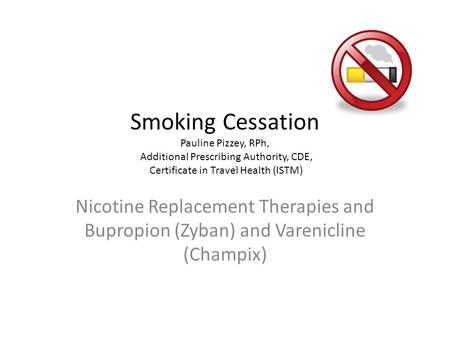 Smoking Cessation Pauline Pizzey, RPh, Additional Prescribing Authority, CDE, Certificate in Travel Health (ISTM) Nicotine Replacement Therapies and Bupropion.
