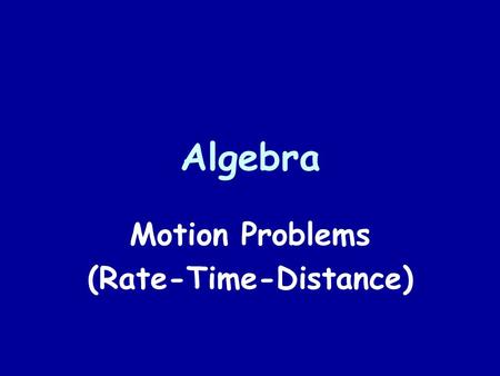 Algebra Motion Problems (Rate-Time-Distance). The Formula Rate ● Time = Distance Average speed Elapsed timeLinear Distance 50 mph ● 3 hours = 150 miles.