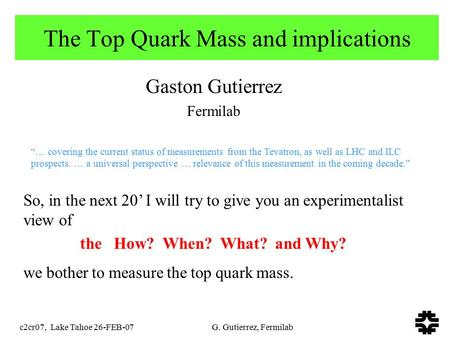 C2cr07, Lake Tahoe 26-FEB-07 G. Gutierrez, Fermilab The Top Quark Mass and implications Gaston Gutierrez Fermilab So, in the next 20' I will try to give.
