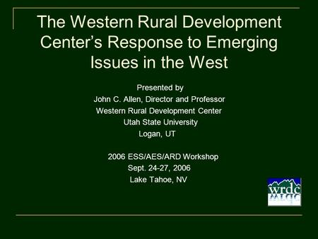 The Western Rural Development Center's Response to Emerging Issues in the West Presented by John C. Allen, Director and Professor Western Rural Development.