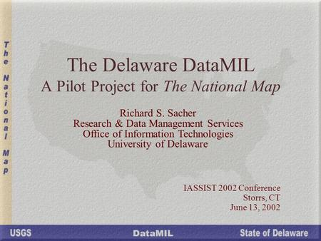 The Delaware DataMIL A Pilot Project for The National Map IASSIST 2002 Conference Storrs, CT June 13, 2002 Richard S. Sacher Research & Data Management.
