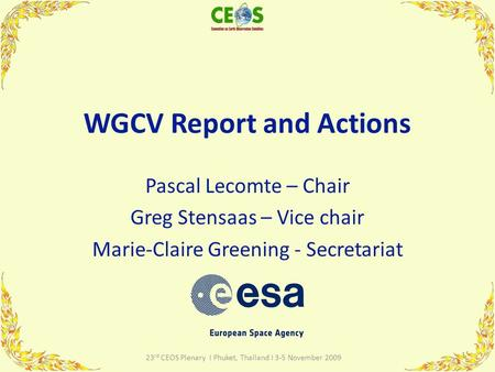 WGCV Report and Actions Pascal Lecomte – Chair Greg Stensaas – Vice chair Marie-Claire Greening - Secretariat 1 23 rd CEOS Plenary I Phuket, Thailand I.
