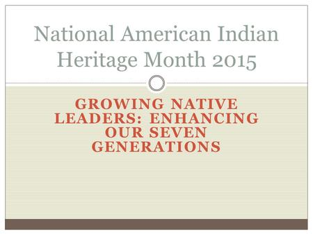 GROWING NATIVE LEADERS: ENHANCING OUR SEVEN GENERATIONS National American Indian Heritage Month 2015.