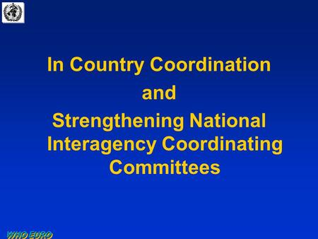 WHO EURO In Country Coordination and Strengthening National Interagency Coordinating Committees.