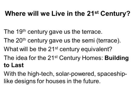 Where will we Live in the 21 st Century? The 19 th century gave us the terrace. The 20 th century gave us the semi (terrace). What will be the 21 st century.