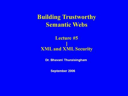 Dr. Bhavani Thuraisingham September 2006 Building Trustworthy Semantic Webs Lecture #5 ] XML and XML Security.