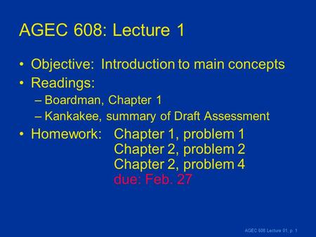 AGEC 608 Lecture 01, p. 1 AGEC 608: Lecture 1 Objective: Introduction to main concepts Readings: –Boardman, Chapter 1 –Kankakee, summary of Draft Assessment.