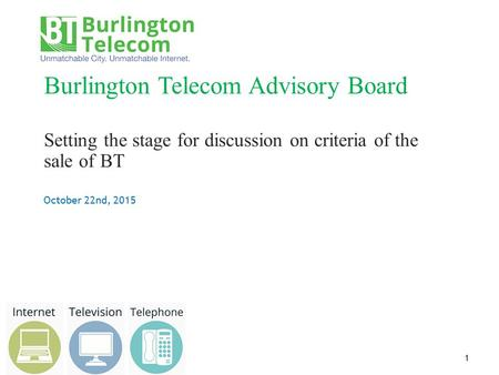 October 22nd, 2015 Burlington Telecom Advisory Board Setting the stage for discussion on criteria of the sale of BT 1.