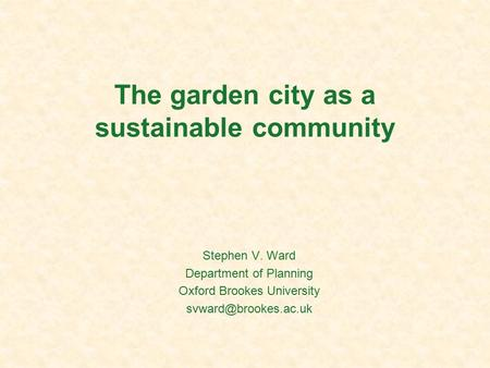 The garden city as a sustainable community Stephen V. Ward Department of Planning Oxford Brookes University