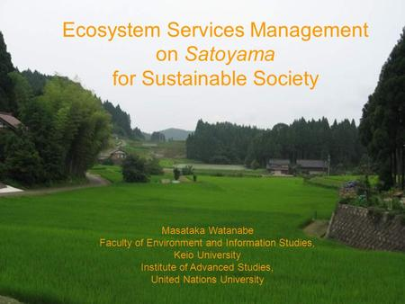 Ecosystem Services Management on Satoyama for Sustainable Society Masataka Watanabe Faculty of Environment and Information Studies, Keio University Institute.