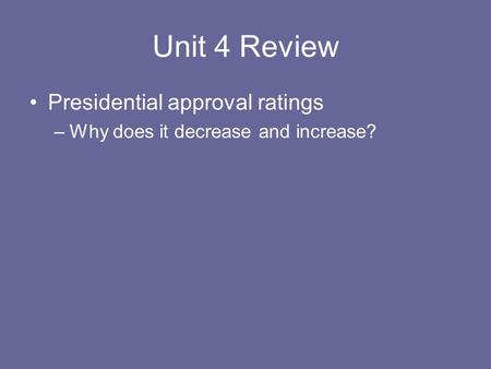 Unit 4 Review Presidential approval ratings –Why does it decrease and increase?