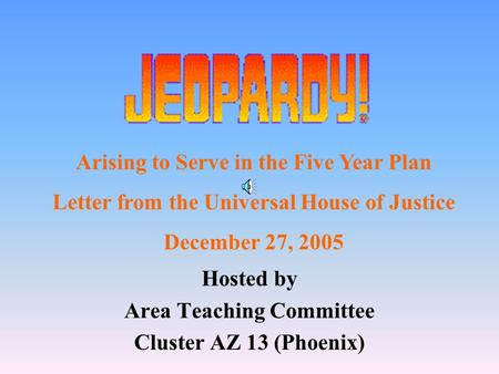 Hosted by Area Teaching Committee Cluster AZ 13 (Phoenix) Arising to Serve in the Five Year Plan Letter from the Universal House of Justice December 27,