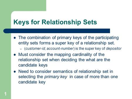 Keys for Relationship Sets The combination of primary keys of the participating entity sets forms a super key of a relationship set. – (customer-id, account-number)