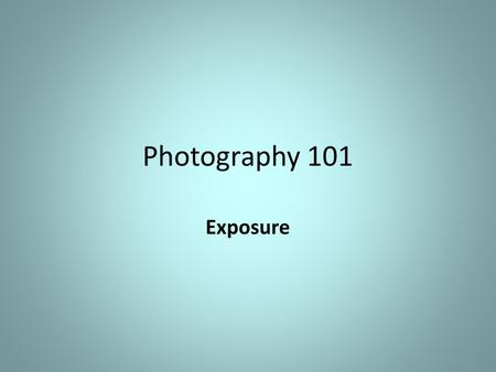 Photography 101 Exposure. Over Exposed Under Exposed Whites should be white and Blacks should be black.