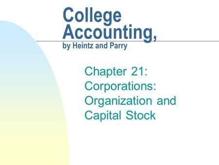 College Accounting, by Heintz and Parry Chapter 21: Corporations: Organization and Capital Stock.