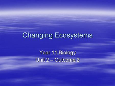 Changing Ecosystems Year 11 Biology Unit 2 – Outcome 2.