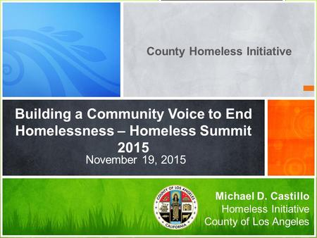 Building a Community Voice to End Homelessness – Homeless Summit 2015 Michael D. Castillo Homeless Initiative County of Los Angeles November 19, 2015 County.