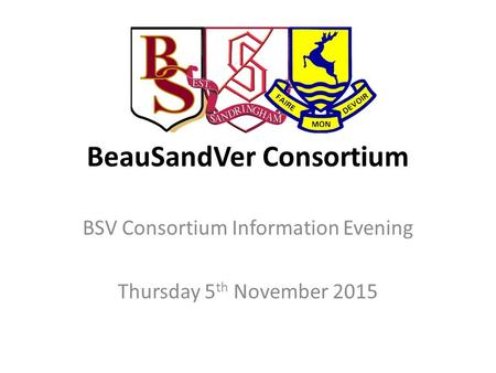 BeauSandVer Consortium BSV Consortium Information Evening Thursday 5 th November 2015.