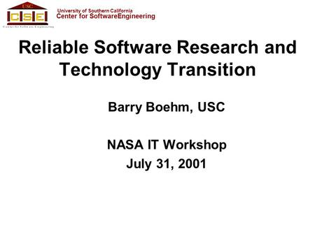 University of Southern California Center for SoftwareEngineering Reliable Software Research and Technology Transition Barry Boehm, USC NASA IT Workshop.