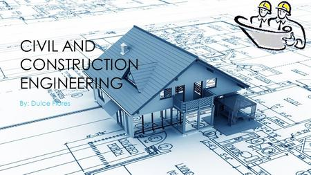 CIVIL AND CONSTRUCTION ENGINEERING By: Dulce Flores.