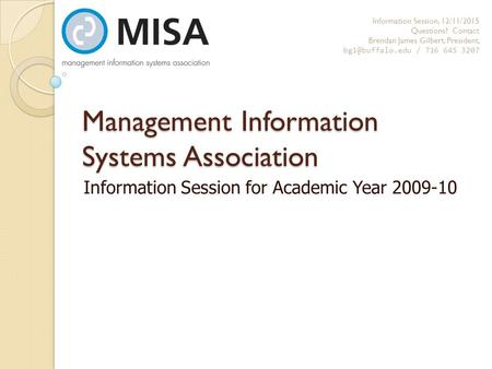 Management Information Systems Association Information Session for Academic Year 2009-10 Information Session, 12/11/2015 Questions? Contact Brendan James.