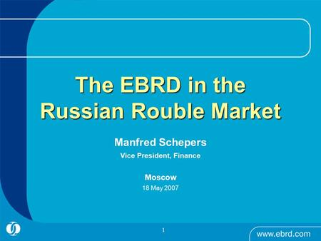 1 Manfred Schepers Vice President, Finance Moscow 18 May 2007 The EBRD in the Russian Rouble Market.