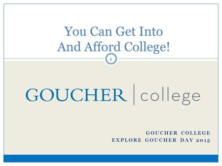 You Can Get Into And Afford College! GOUCHER COLLEGE EXPLORE GOUCHER DAY 2015 1.