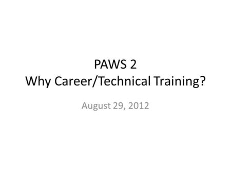 PAWS 2 Why Career/Technical Training? August 29, 2012.