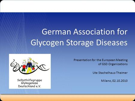 German Association for Glycogen Storage Diseases Presentation for the European Meeting of GSD Organizations Ute Stachelhaus-Theimer Milano, 02.10.2010.