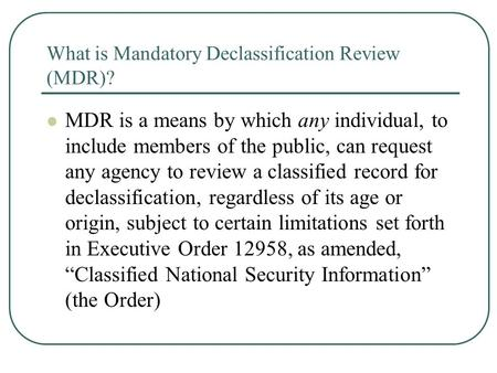 What is Mandatory Declassification Review (MDR)? MDR is a means by which any individual, to include members of the public, can request any agency to review.