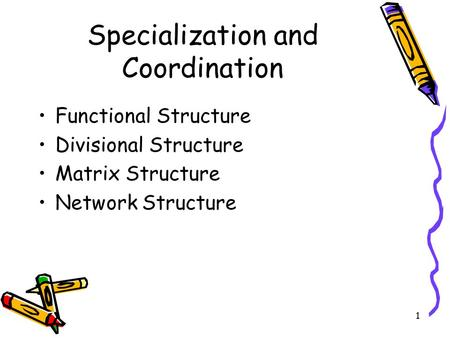 1 Specialization and Coordination Functional Structure Divisional Structure Matrix Structure Network Structure.