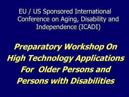 EU / US Sponsored International Conference on Aging, Disability and Independence (ICADI) Preparatory Workshop On High Technology Applications For Older.