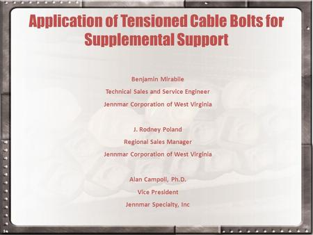 1 Application of Tensioned Cable Bolts for Supplemental Support Benjamin Mirabile Technical Sales and Service Engineer Jennmar Corporation of West Virginia.