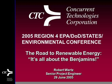 "The Road to Renewable Energy: ""It's all about the Benjamins!"" Robert Wertz Senior Project Engineer 29 June 2005 2005 REGION 4 EPA/DoD/STATES/ ENVIRONMENTAL."
