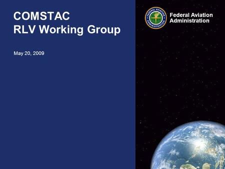 Federal Aviation Administration Federal Aviation Administration COMSTAC RLV Working Group May 20, 2009.