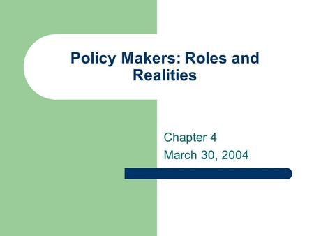 Policy Makers: Roles and Realities Chapter 4 March 30, 2004.