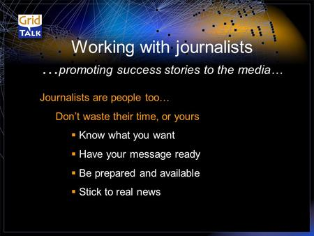 Working with journalists … promoting success stories to the media… Journalists are people too… Don't waste their time, or yours  Know what you want 