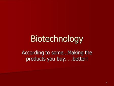 1 Biotechnology According to some…Making the products you buy...better!