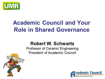 Academic Council and Your Role in Shared Governance Robert W. Schwartz Professor of Ceramic Engineering President of Academic Council.