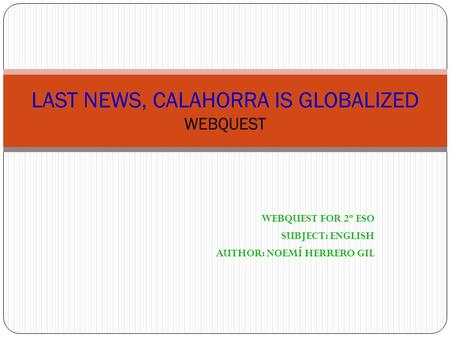 WEBQUEST FOR 2º ESO SUBJECT: ENGLISH AUTHOR: NOEMÍ HERRERO GIL LAST NEWS, CALAHORRA IS GLOBALIZED WEBQUEST.