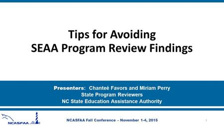 Tips for Avoiding SEAA Program Review Findings Presenters : Chanteé Favors and Miriam Perry State Program Reviewers NC State Education Assistance Authority.