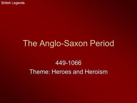 The Anglo-Saxon Period 449-1066 Theme: Heroes and Heroism British Legends.